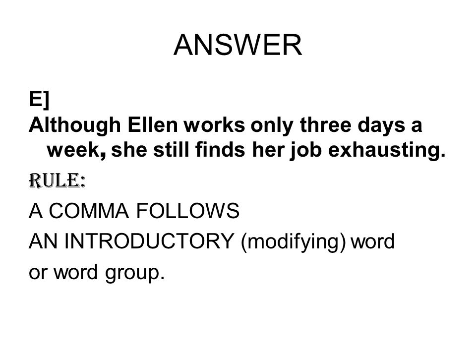 ANSWER E] Although Ellen works only three days a week, she still finds her job exhausting. RULE: A COMMA FOLLOWS.